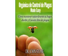 Orgánica de Control de Plagas Made Easy: Cómo mantener naturalmente su hogar, Jardín y Comida libre de plagas