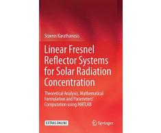 Linear Fresnel Reflector Systems for Solar Radiation Concentration: Theoretical Analysis, Mathematical Formulation and Parameters Computation using MATLAB